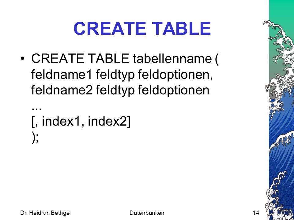 CREATE TABLE CREATE TABLE tabellenname ( feldname1 feldtyp feldoptionen, feldname2 feldtyp feldoptionen ... [, index1, index2] );
